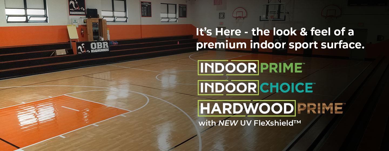 It's Here - the look & feel of a premium indoor sport surface. IndoorPrime™ IndoorChoice™ HardwoodPrime™ with NEW UV FleXshield™